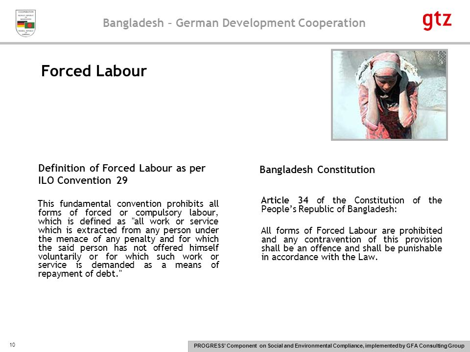 Bangladesh – German Development Cooperation PROGRESS' Component on Social and Environmental Compliance, implemented by GFA Consulting Group 10 This fundamental convention prohibits all forms of forced or compulsory labour, which is defined as all work or service which is extracted from any person under the menace of any penalty and for which the said person has not offered himself voluntarily or for which such work or service is demanded as a means of repayment of debt. Article 34 of the Constitution of the People's Republic of Bangladesh: All forms of Forced Labour are prohibited and any contravention of this provision shall be an offence and shall be punishable in accordance with the Law.