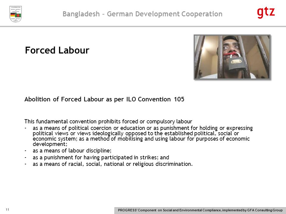 Bangladesh – German Development Cooperation PROGRESS' Component on Social and Environmental Compliance, implemented by GFA Consulting Group 11 Abolition of Forced Labour as per ILO Convention 105 This fundamental convention prohibits forced or compulsory labour -as a means of political coercion or education or as punishment for holding or expressing political views or views ideologically opposed to the established political, social or economic system; as a method of mobilising and using labour for purposes of economic development; -as a means of labour discipline; -as a punishment for having participated in strikes; and -as a means of racial, social, national or religious discrimination.