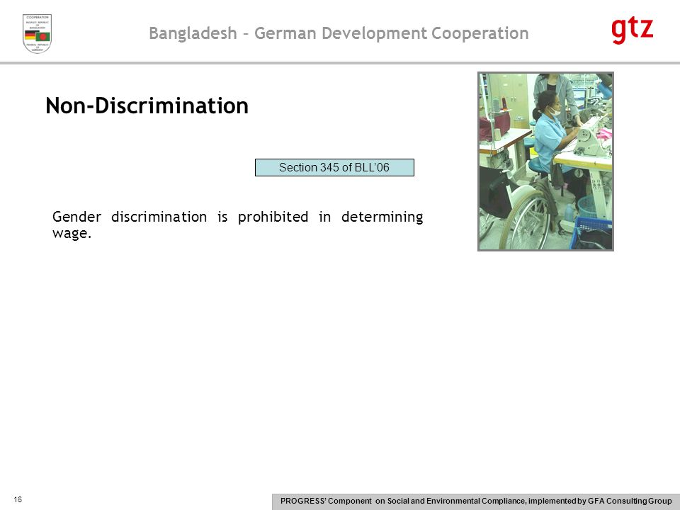 Bangladesh – German Development Cooperation PROGRESS' Component on Social and Environmental Compliance, implemented by GFA Consulting Group 16 Non-Discrimination Gender discrimination is prohibited in determining wage.