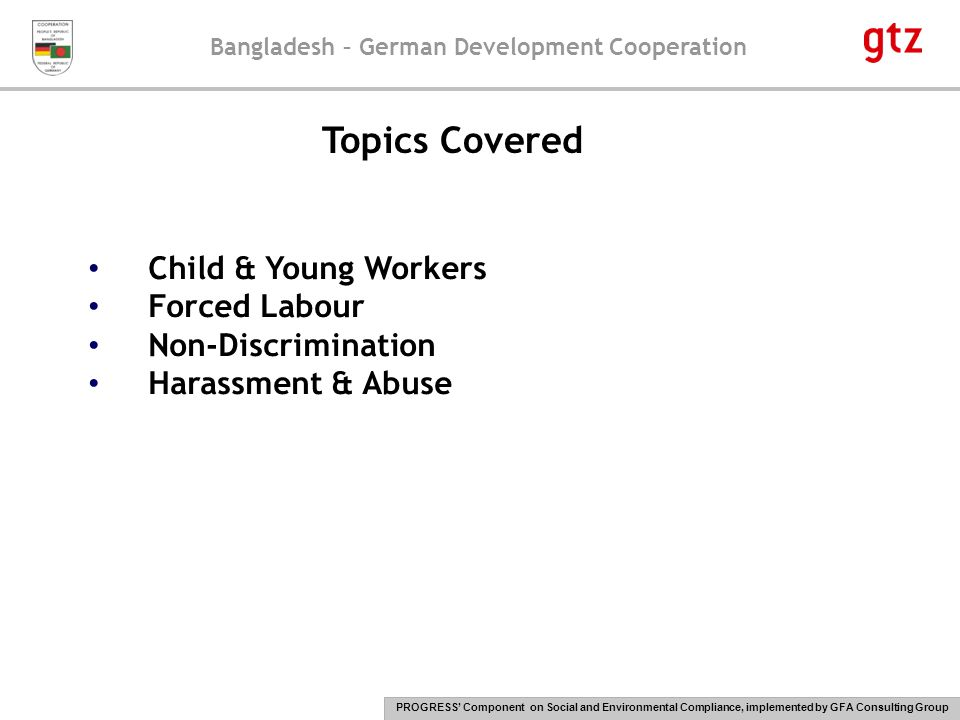 Bangladesh – German Development Cooperation PROGRESS' Component on Social and Environmental Compliance, implemented by GFA Consulting Group 23 Consequences of child & young labour, forced labour, discrimination, harassment & abuse Child & young labour: It deprives children of their right to education it is an impediment to children's and young workers' physical and mental growth Work with dangerous machinery, the handling of heavy loads, exposure to hazardous substances and excessive noise, temperature, sound etc.