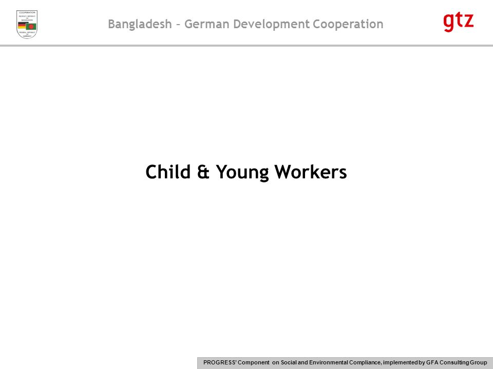 Bangladesh – German Development Cooperation PROGRESS' Component on Social and Environmental Compliance, implemented by GFA Consulting Group 24 Consequences of child & young labour, forced labour, discrimination, harassment & abuse (cont.) Forced labour, discrimination, harassment & abuse: Silent suffering of those who get discriminated and harassed (especially female workers) when these practices are tolerated by the management Economic disadvantages for those who get less pay for the same work Decrease in motivation and productivity Decrease in sense of loyalty to the organisation Sometimes workers may get vindictive and create unrest