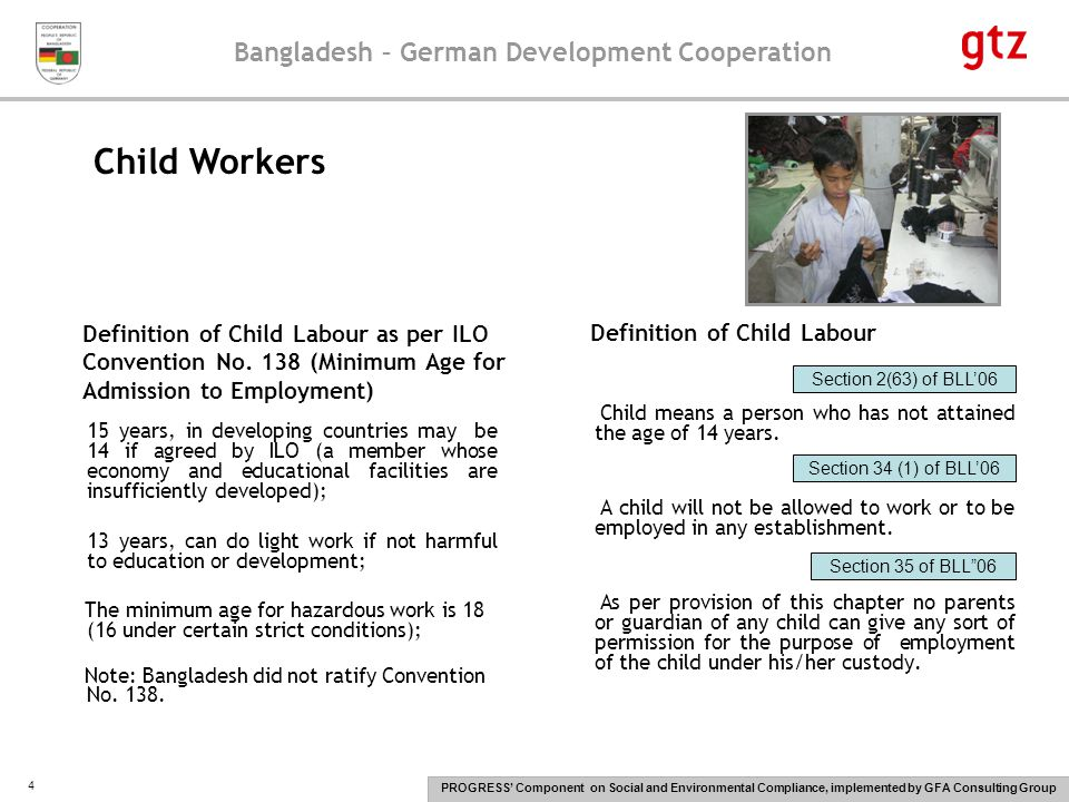 Bangladesh – German Development Cooperation PROGRESS' Component on Social and Environmental Compliance, implemented by GFA Consulting Group 5 A child who has completed twelve years of age, may be employed in such light work as not to endanger his health and development or interfere with his education.