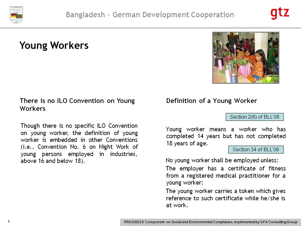 Bangladesh – German Development Cooperation PROGRESS' Component on Social and Environmental Compliance, implemented by GFA Consulting Group 6 Definition of a Young Worker Young worker means a worker who has completed 14 years but has not completed 18 years of age.