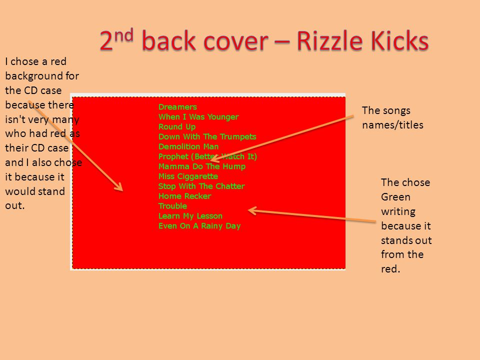 The songs names/titles The chose Green writing because it stands out from the red. I chose a red background for the CD case because there isn't very m