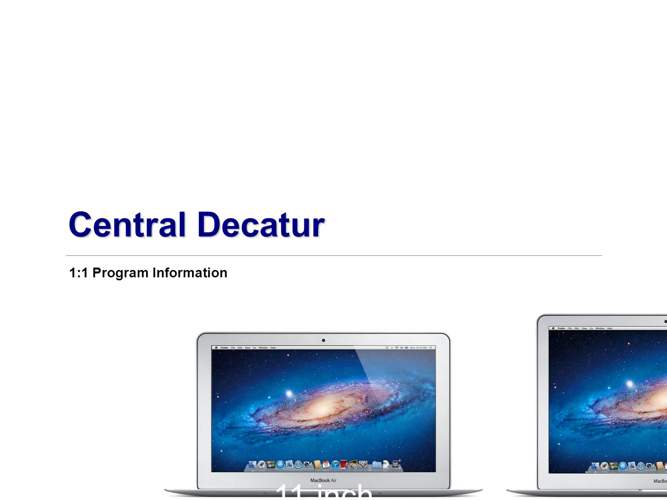 11-inch MacBook Air Air.11–.68 inch thin 2.38 pounds 13-inch MacBook Air.11–.68 inch thin 2.96 pounds 1:1 Program Information Central Decatur