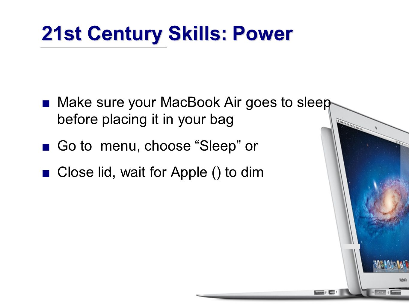 ■Make sure your MacBook Air goes to sleep before placing it in your bag ■Go to menu, choose Sleep or ■Close lid, wait for Apple () to dim