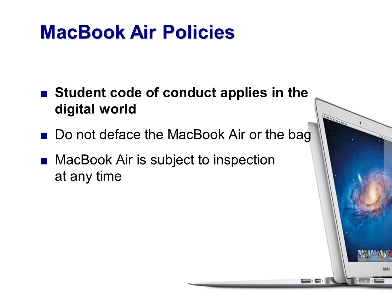 ■Student code of conduct applies in the digital world ■Do not deface the MacBook Air or the bag ■MacBook Air is subject to inspection at any time MacBook Air Policies