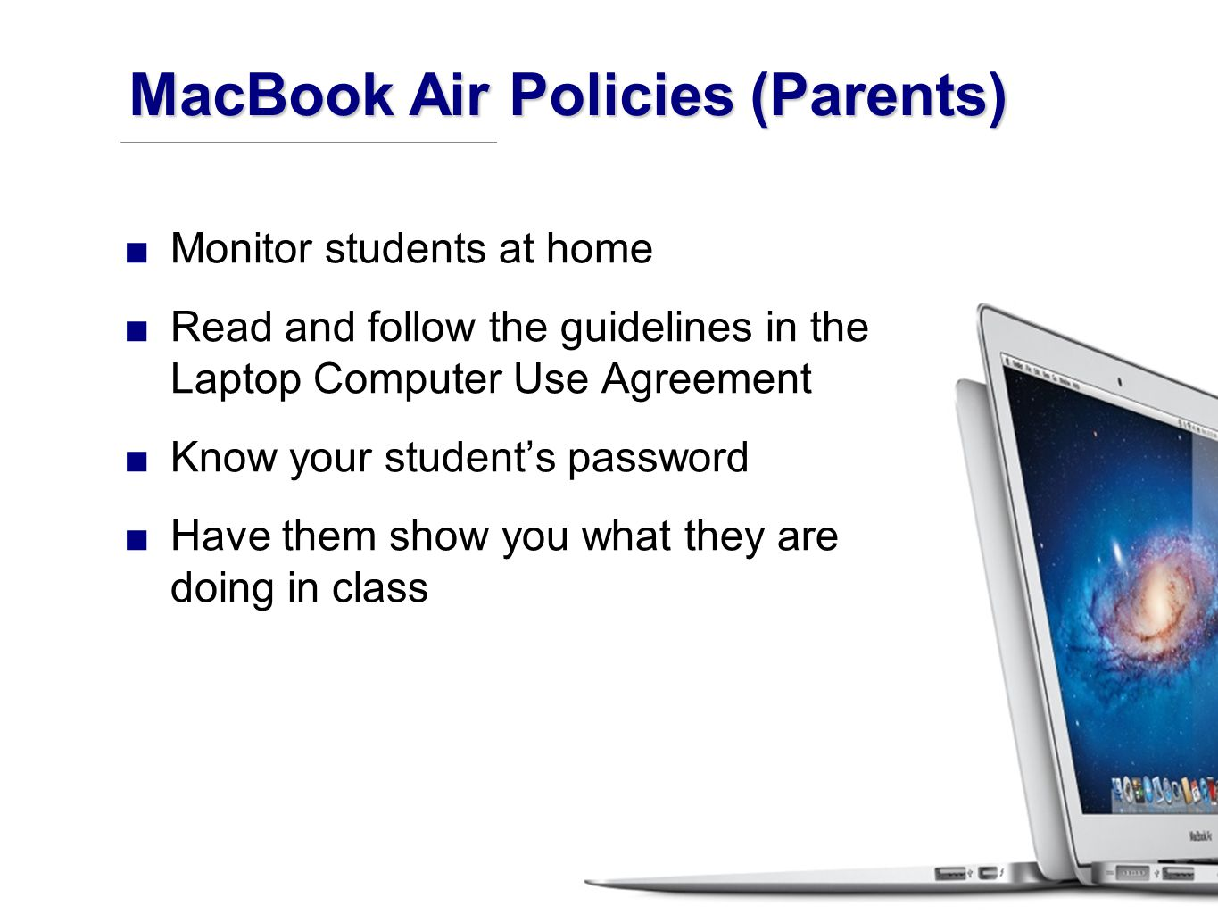 ■Monitor students at home ■Read and follow the guidelines in the Laptop Computer Use Agreement ■Know your student's password ■Have them show you what they are doing in class MacBook Air Policies (Parents)