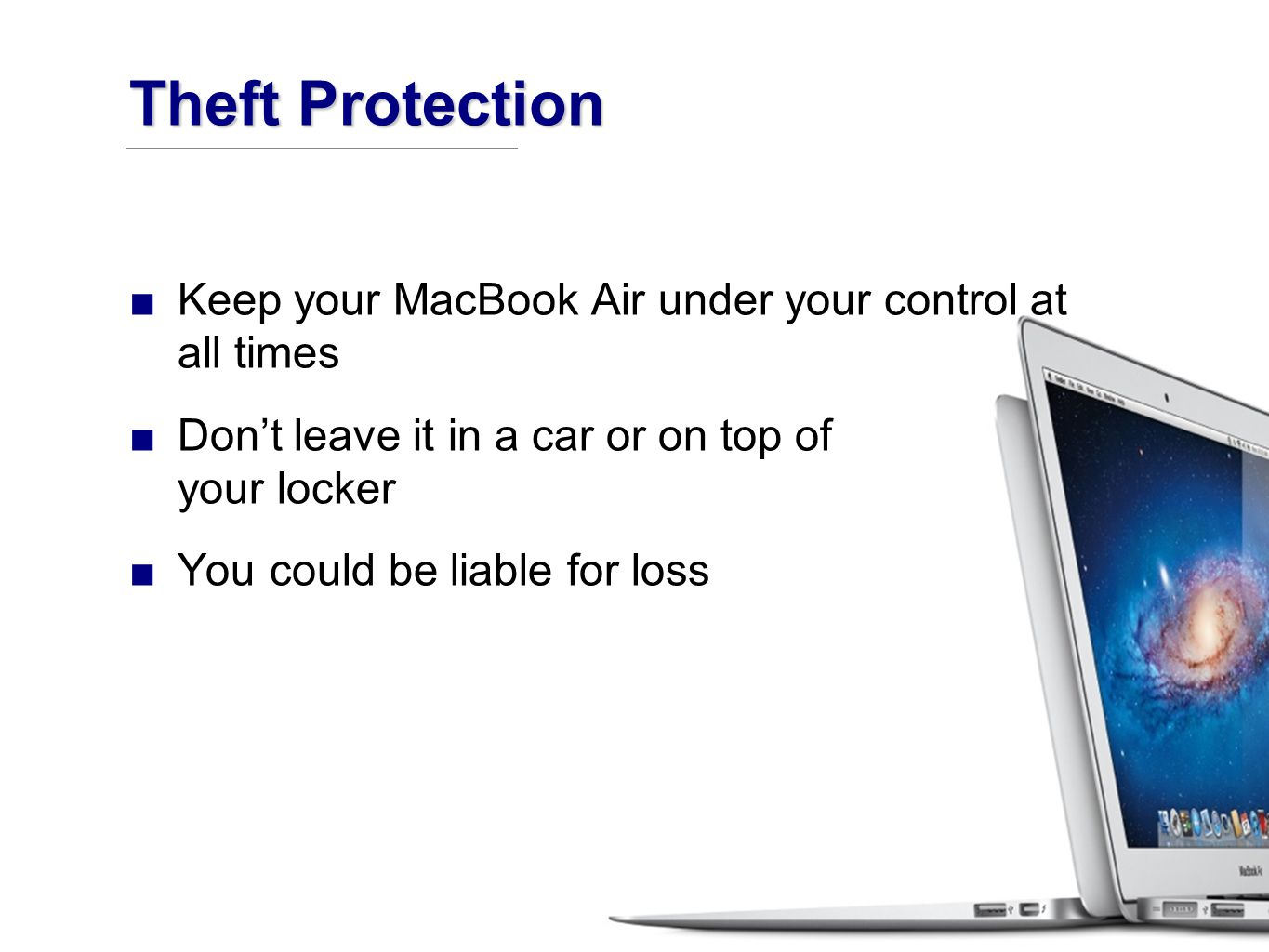 ■Keep your MacBook Air under your control at all times ■Don't leave it in a car or on top of your locker ■You could be liable for loss Theft Protection