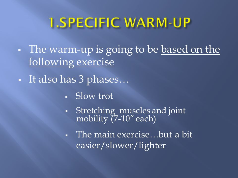  The warm-up is going to be based on the following exercise  It also has 3 phases…  Slow trot  Stretching muscles and joint mobility (7-10 each)  The main exercise…but a bit easier/slower/lighter