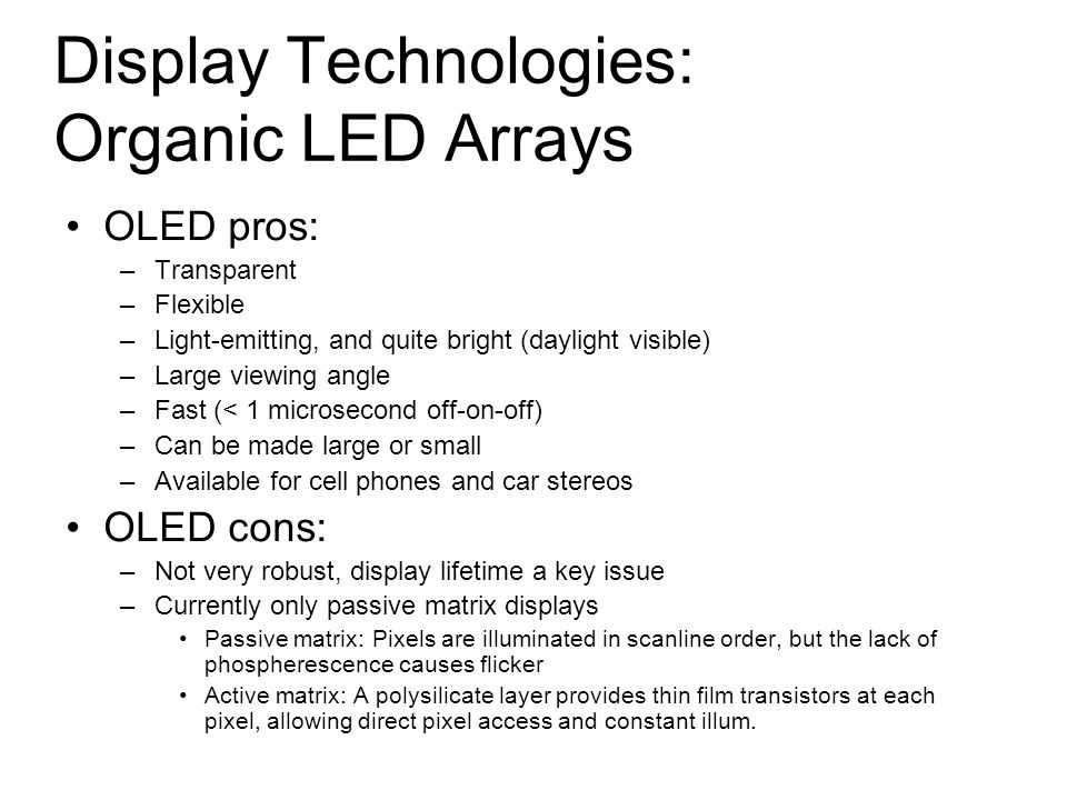 Display Technologies: Organic LED Arrays OLED pros: –Transparent –Flexible –Light-emitting, and quite bright (daylight visible) –Large viewing angle –Fast (< 1 microsecond off-on-off) –Can be made large or small –Available for cell phones and car stereos OLED cons: –Not very robust, display lifetime a key issue –Currently only passive matrix displays Passive matrix: Pixels are illuminated in scanline order, but the lack of phospherescence causes flicker Active matrix: A polysilicate layer provides thin film transistors at each pixel, allowing direct pixel access and constant illum.