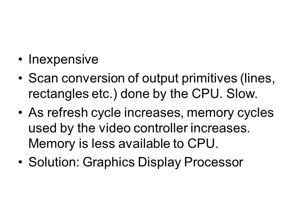 Inexpensive Scan conversion of output primitives (lines, rectangles etc.) done by the CPU. Slow. As refresh cycle increases, memory cycles used by the