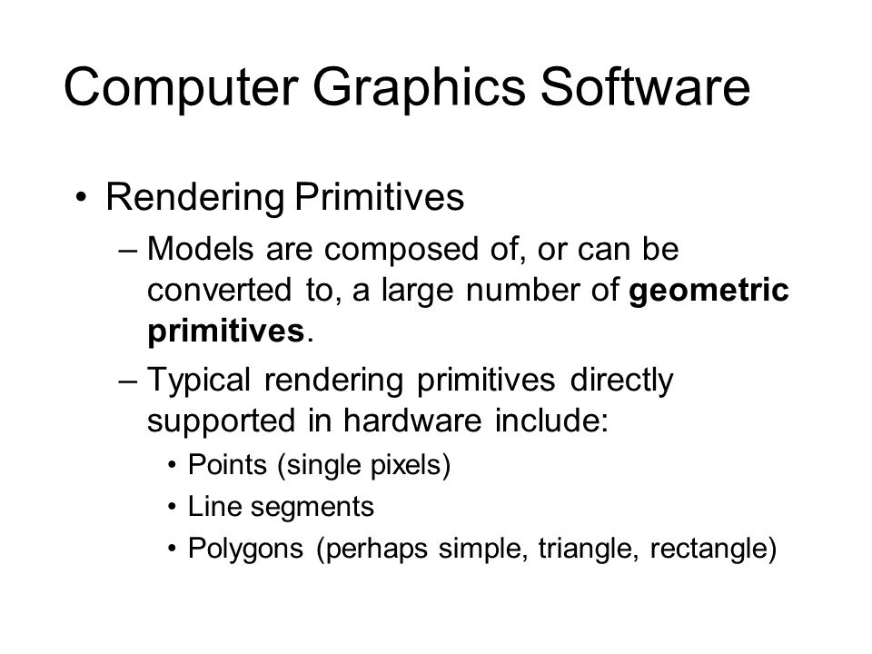 Computer Graphics Software Rendering Primitives –Models are composed of, or can be converted to, a large number of geometric primitives. –Typical rend