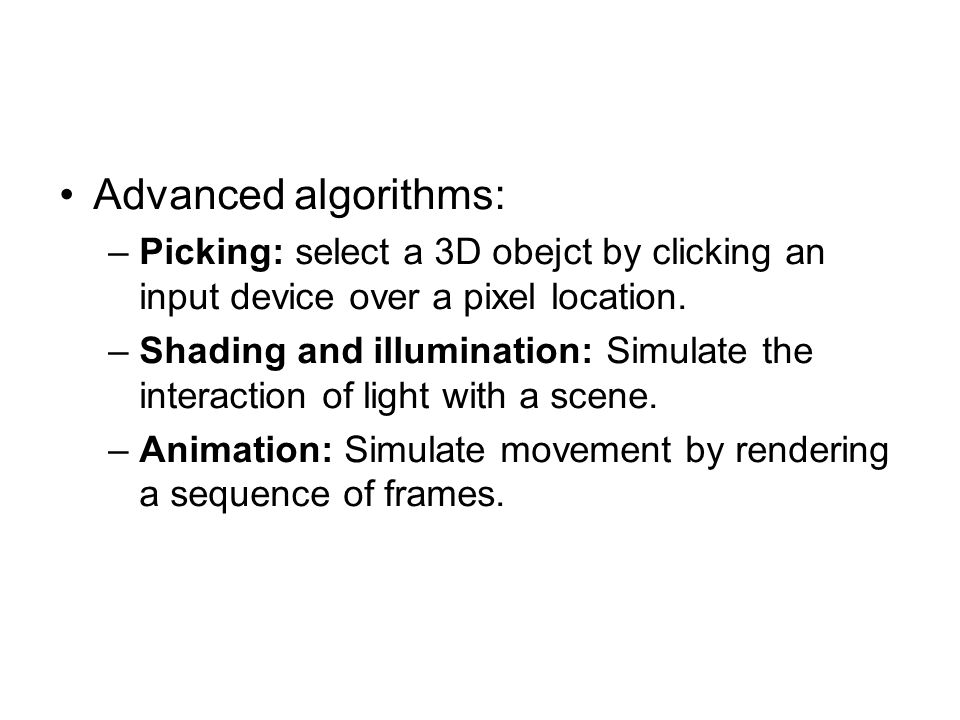 Advanced algorithms: –Picking: select a 3D obejct by clicking an input device over a pixel location. –Shading and illumination: Simulate the interacti