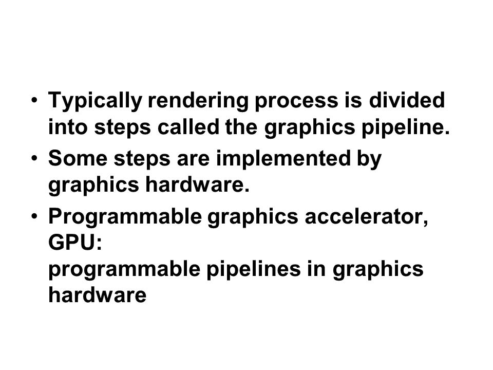 Typically rendering process is divided into steps called the graphics pipeline. Some steps are implemented by graphics hardware. Programmable graphics