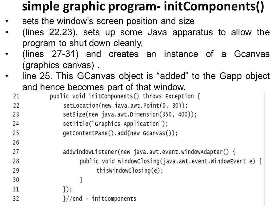 simple graphic program- initComponents() sets the window's screen position and size (lines 22,23), sets up some Java apparatus to allow the program to shut down cleanly.
