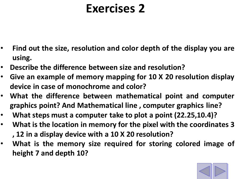 Exercises 2 Find out the size, resolution and color depth of the display you are using. Describe the difference between size and resolution? Give an e