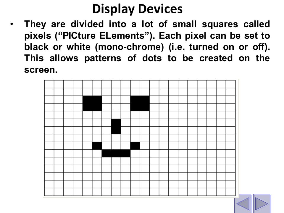 Display Devices They are divided into a lot of small squares called pixels ( PICture ELements ).