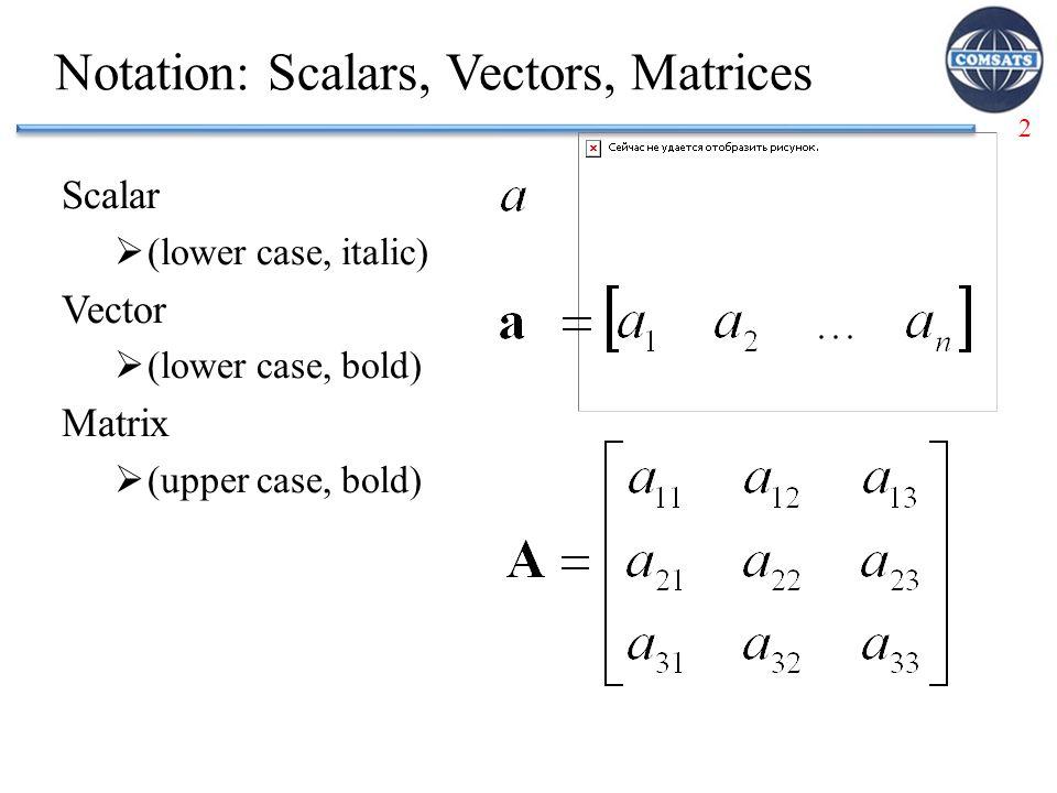 2 Notation: Scalars, Vectors, Matrices Scalar  (lower case, italic) Vector  (lower case, bold) Matrix  (upper case, bold)