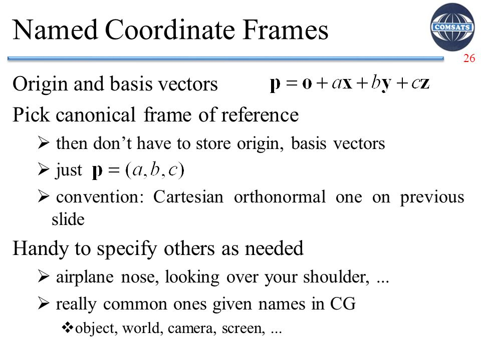 26 Named Coordinate Frames Origin and basis vectors Pick canonical frame of reference  then don't have to store origin, basis vectors  just  convention: Cartesian orthonormal one on previous slide Handy to specify others as needed  airplane nose, looking over your shoulder,...