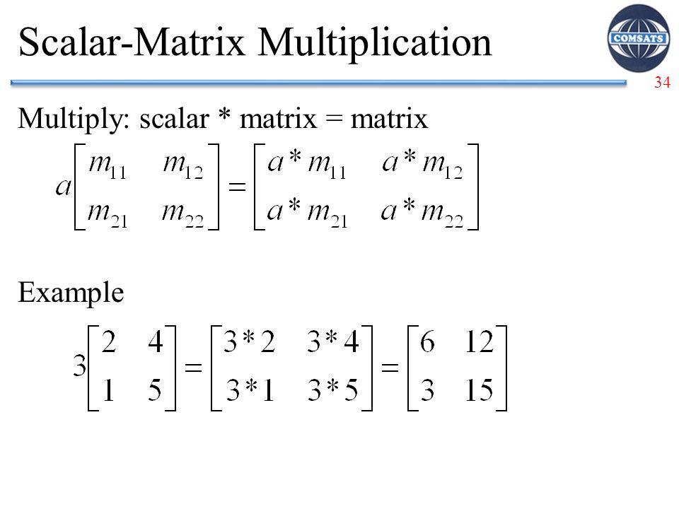 34 Scalar-Matrix Multiplication Multiply: scalar * matrix = matrix Example