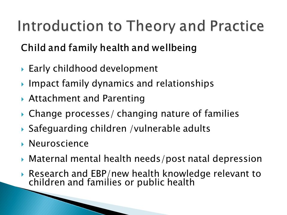 Child and family health and wellbeing  Early childhood development  Impact family dynamics and relationships  Attachment and Parenting  Change processes/ changing nature of families  Safeguarding children /vulnerable adults  Neuroscience  Maternal mental health needs/post natal depression  Research and EBP/new health knowledge relevant to children and families or public health