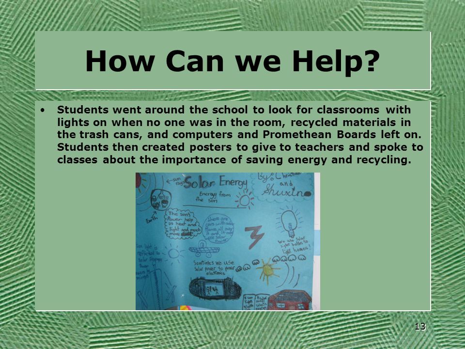How Can we Help? Students went around the school to look for classrooms with lights on when no one was in the room, recycled materials in the trash ca