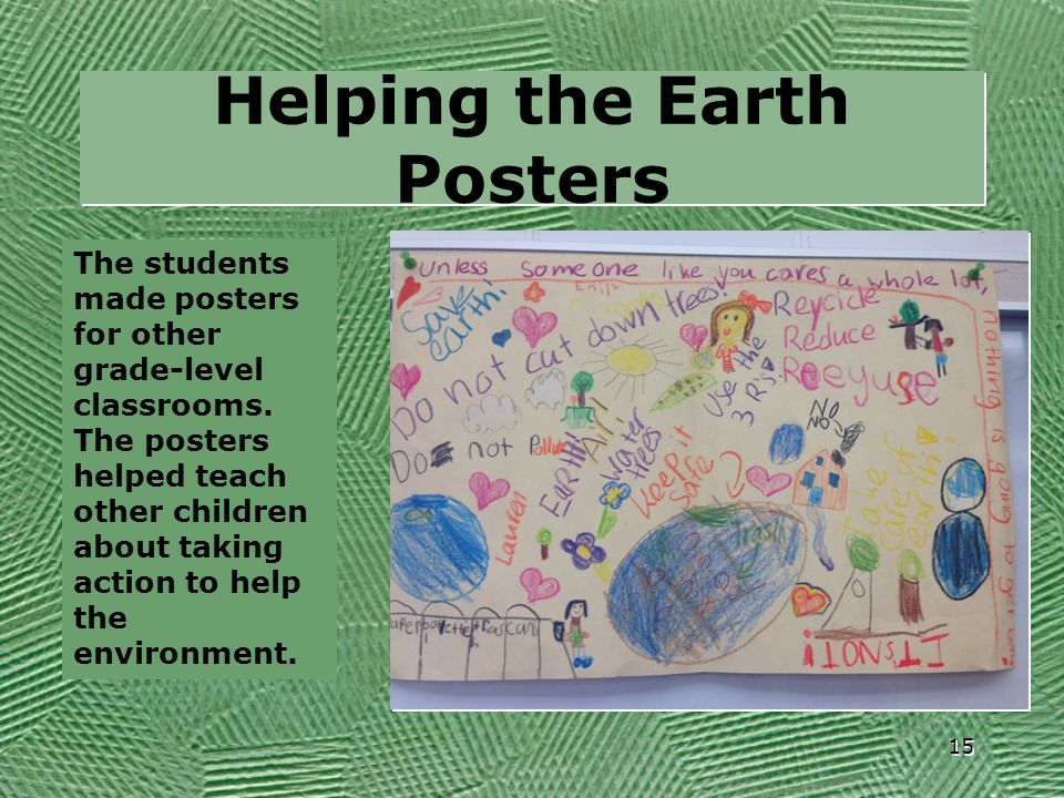 Helping the Earth Posters 15 The students made posters for other grade-level classrooms. The posters helped teach other children about taking action t
