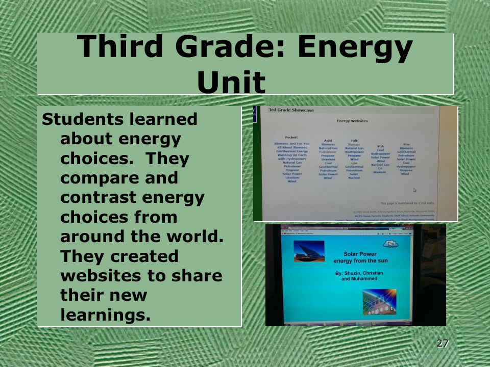 Third Grade: Energy Unit Students learned about energy choices. They compare and contrast energy choices from around the world. They created websites