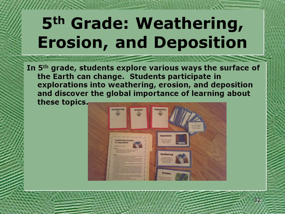 5 th Grade: Weathering, Erosion, and Deposition In 5 th grade, students explore various ways the surface of the Earth can change. Students participate