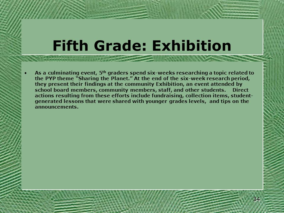 """Fifth Grade: Exhibition As a culminating event, 5 th graders spend six-weeks researching a topic related to the PYP theme """"Sharing the Planet."""" At the"""