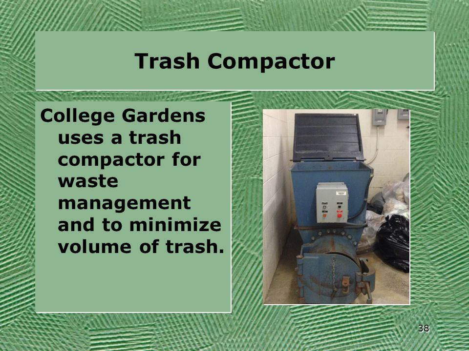 Trash Compactor College Gardens uses a trash compactor for waste management and to minimize volume of trash. 38