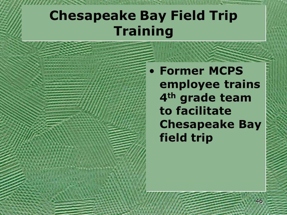 Chesapeake Bay Field Trip Training Former MCPS employee trains 4 th grade team to facilitate Chesapeake Bay field trip 46