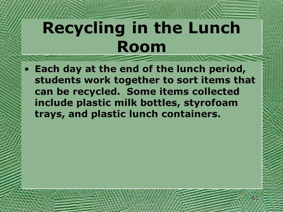 Recycling in the Lunch Room Each day at the end of the lunch period, students work together to sort items that can be recycled. Some items collected i