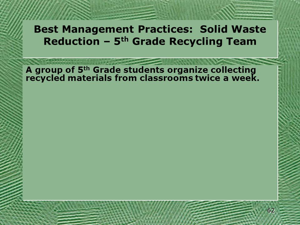 Best Management Practices: Solid Waste Reduction – 5 th Grade Recycling Team A group of 5 th Grade students organize collecting recycled materials fro