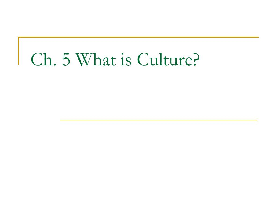 Ch. 5 What is Culture?