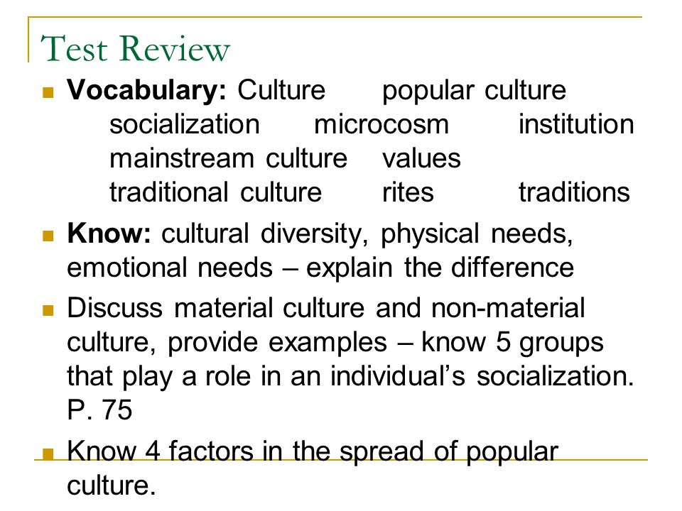 Test Review Vocabulary: Culturepopular culture socializationmicrocosminstitution mainstream culturevalues traditional cultureritestraditions Know: cultural diversity, physical needs, emotional needs – explain the difference Discuss material culture and non-material culture, provide examples – know 5 groups that play a role in an individual's socialization.