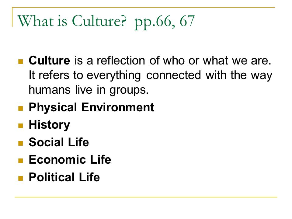 What is Culture?pp.66, 67 Culture is a reflection of who or what we are.