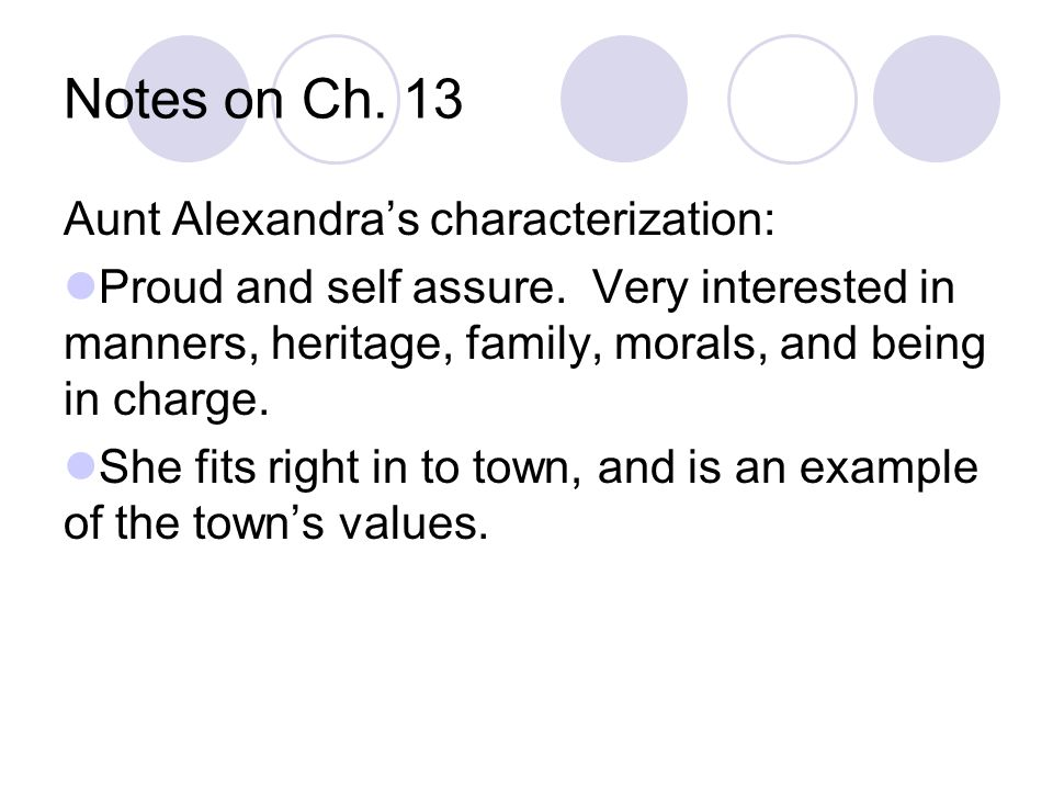Notes on Ch. 13 Aunt Alexandra's characterization: Proud and self assure. Very interested in manners, heritage, family, morals, and being in charge. S