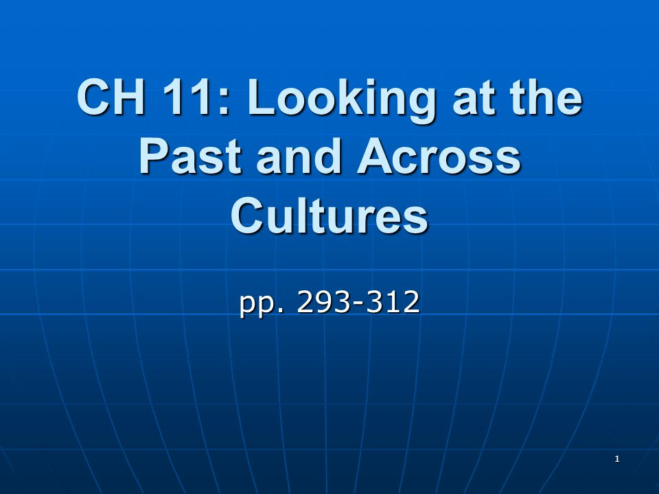 1 CH 11: Looking at the Past and Across Cultures pp. 293-312
