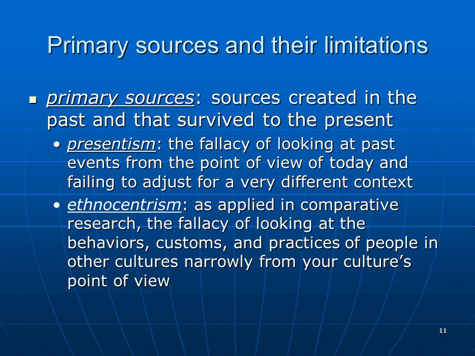 11 Primary sources and their limitations primary sources: sources created in the past and that survived to the present primary sources: sources created in the past and that survived to the present presentism: the fallacy of looking at past events from the point of view of today and failing to adjust for a very different contextpresentism: the fallacy of looking at past events from the point of view of today and failing to adjust for a very different context : as applied in comparative research, the fallacy of looking at the behaviors, customs, and practices of people in other cultures narrowly from your culture's point of viewethnocentrism: as applied in comparative research, the fallacy of looking at the behaviors, customs, and practices of people in other cultures narrowly from your culture's point of view