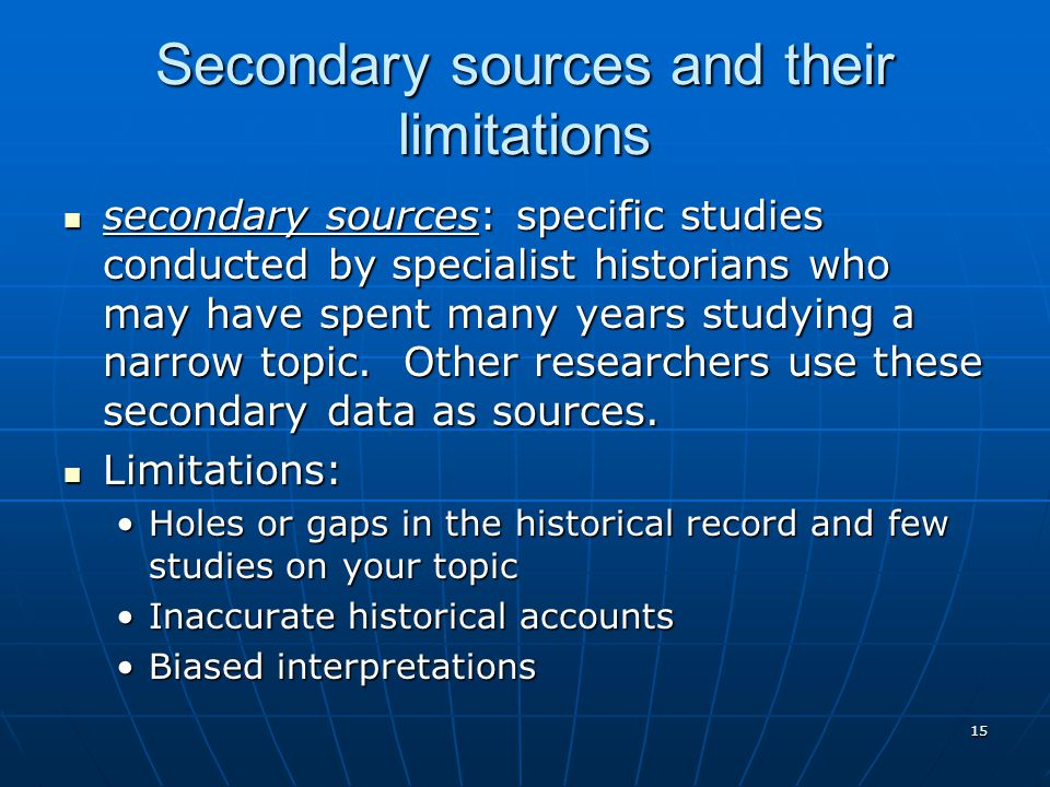 15 Secondary sources and their limitations secondary sources: specific studies conducted by specialist historians who may have spent many years studying a narrow topic.