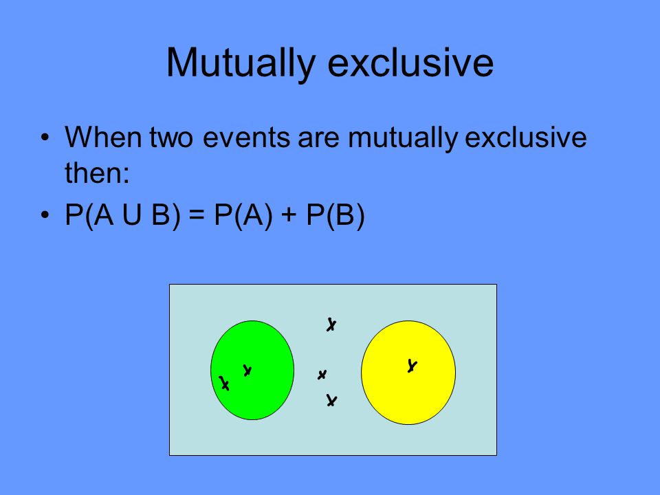 Mutually exclusive Throwing a coin and tossing a die have outcomes that are not the same Events that have no common outcomes are called mutually exclu