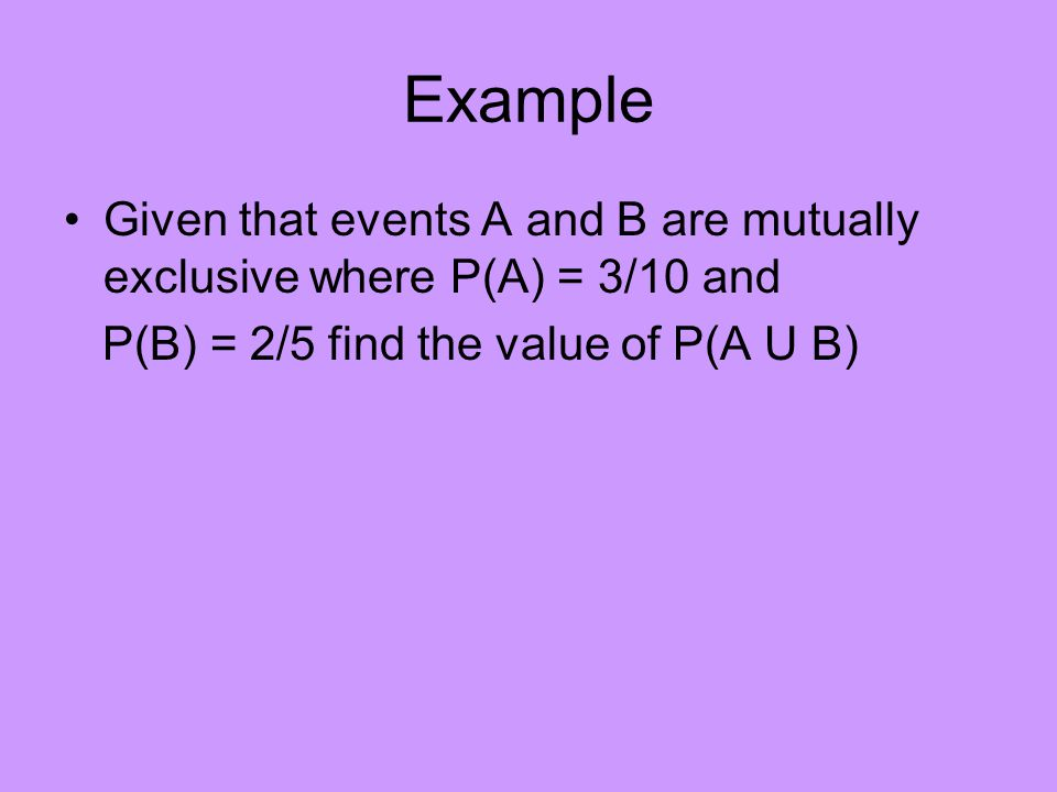Mutually exclusive When two events are mutually exclusive then: P(A U B) = P(A) + P(B)