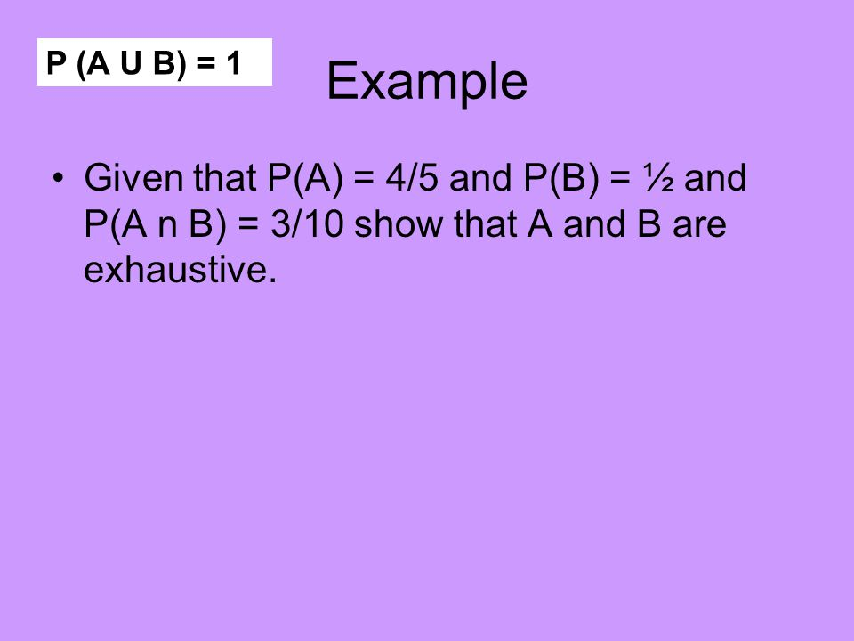 Exhaustive events P (A U B) = 1 There are no elements outside the two events
