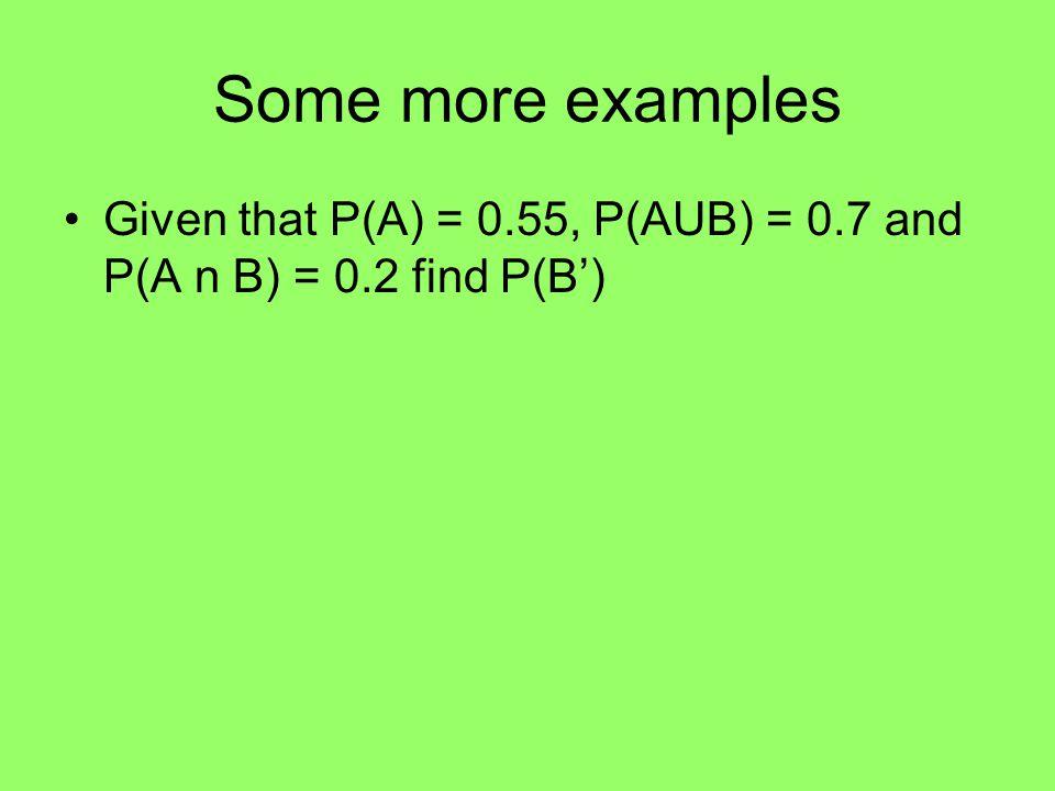Example Given that P(A) = 4/5 and P(B) = ½ and P(A n B) = 3/10 show that A and B are exhaustive.