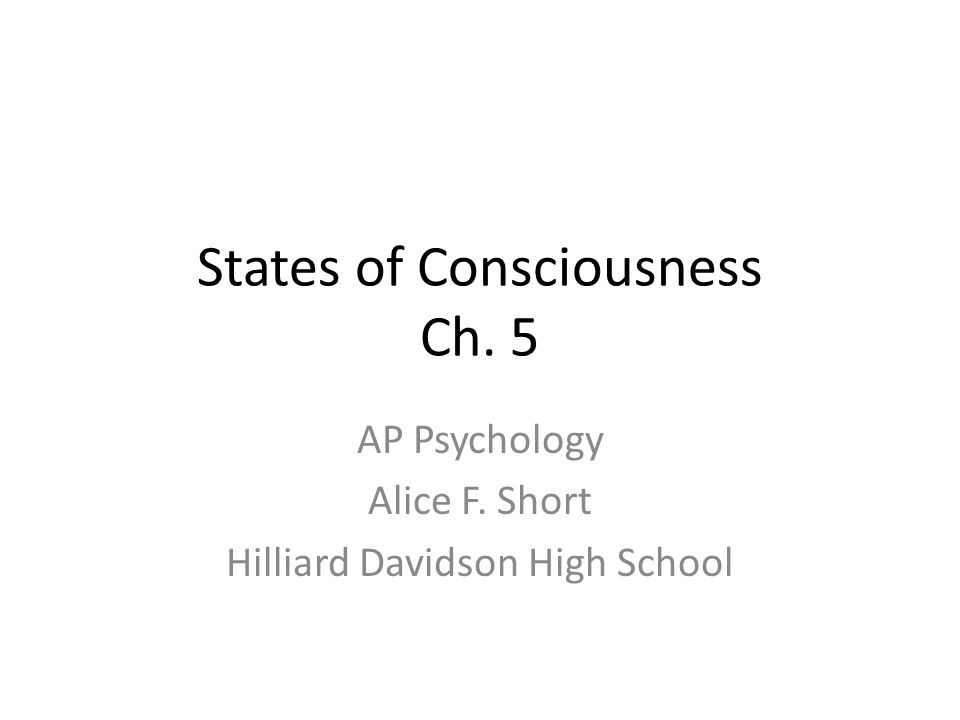 States of Consciousness Ch. 5 AP Psychology Alice F. Short Hilliard Davidson High School
