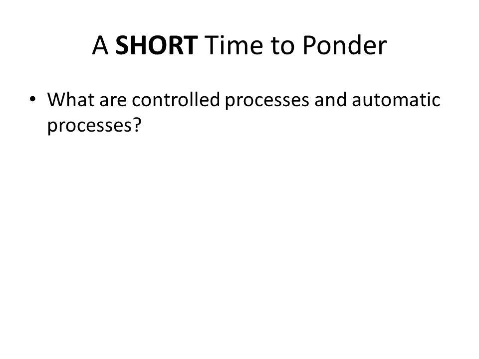 A SHORT Time to Ponder What are controlled processes and automatic processes?