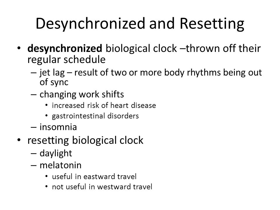 Desynchronized and Resetting desynchronized biological clock –thrown off their regular schedule – jet lag – result of two or more body rhythms being o