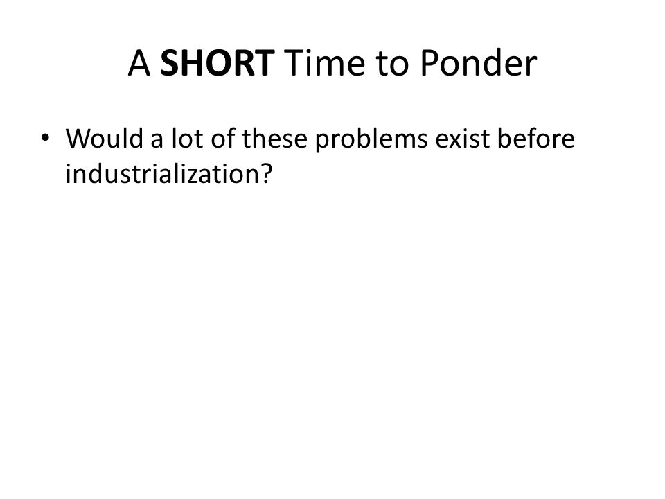 A SHORT Time to Ponder Would a lot of these problems exist before industrialization?